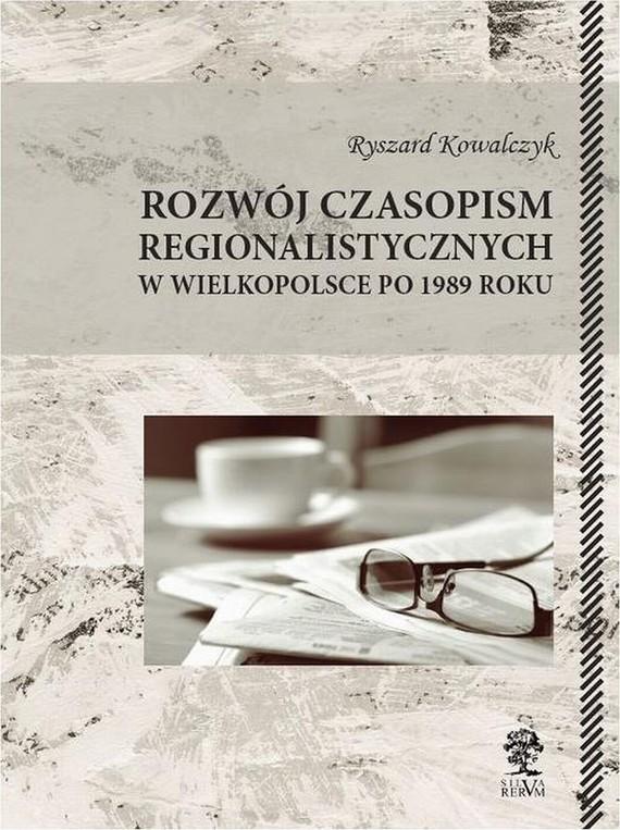 okładka Rozwój czasopism regionalistycznych w Wielkopolsce po 1989 roku, Ebook   Ryszard  Kowalczyk
