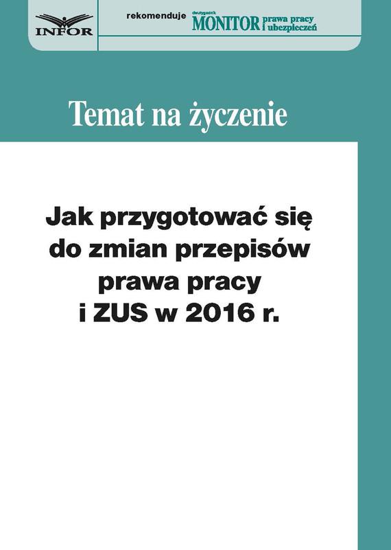 okładka Jak przygotować się do zmian w prawie pracy i ZUS w 2016 r., Ebook   Małgorzata Kozłowska, Sebastian Kryczka, Bożena Goliszewska-Chojdak, Andrzej Okułowicz