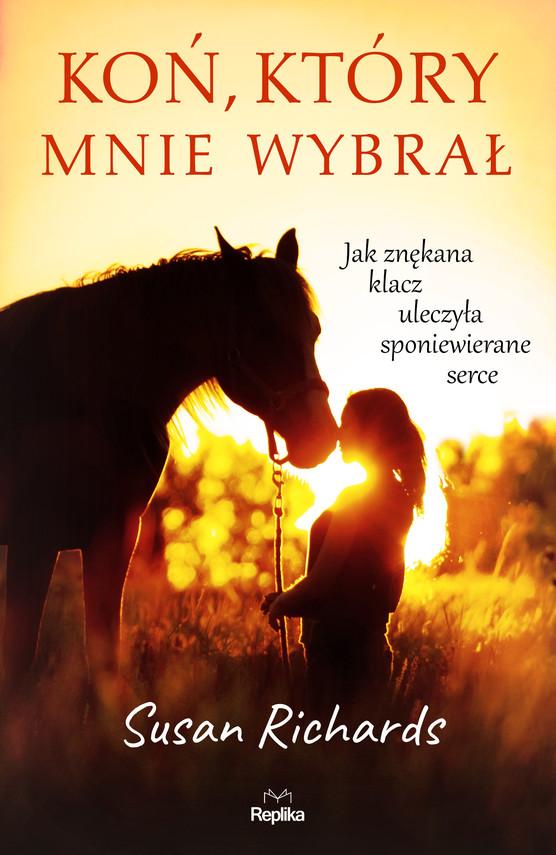 okładka Koń, który mnie wybrał. Jak znękana klacz uleczyła sponiewierane serce, Ebook | Susan Richards