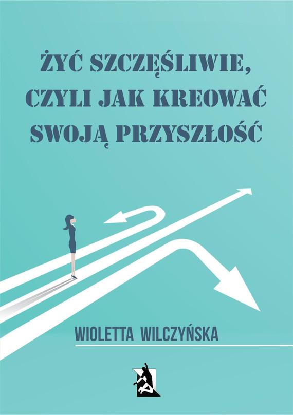 okładka Żyć szczęśliwie, czyli jak kreować swoją przyszłość, Ebook   Wioletta Wilczyńska