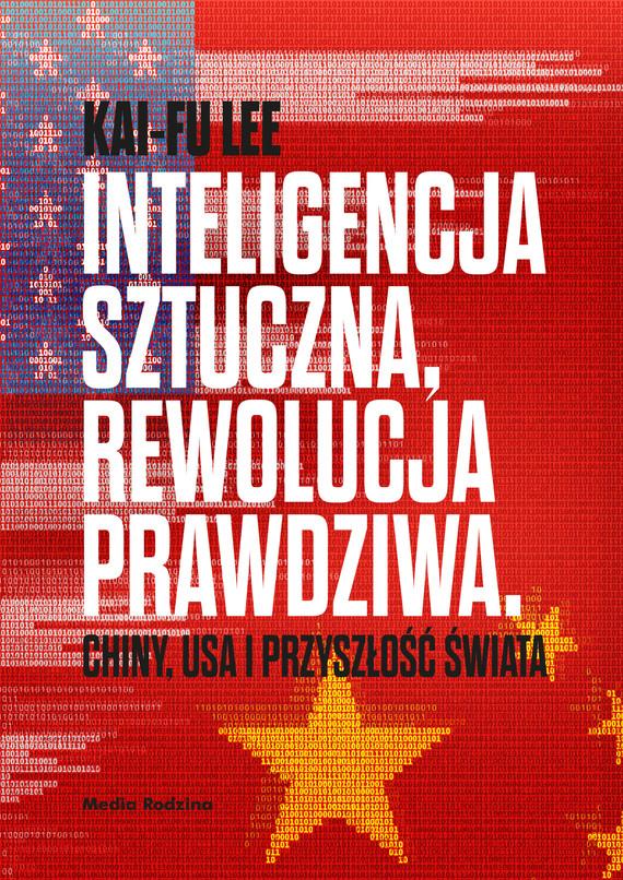 okładka Inteligencja sztuczna, rewolucja prawdziwa. Chiny, USA i przyszłość świata, Ebook   Kai-Fu Lee