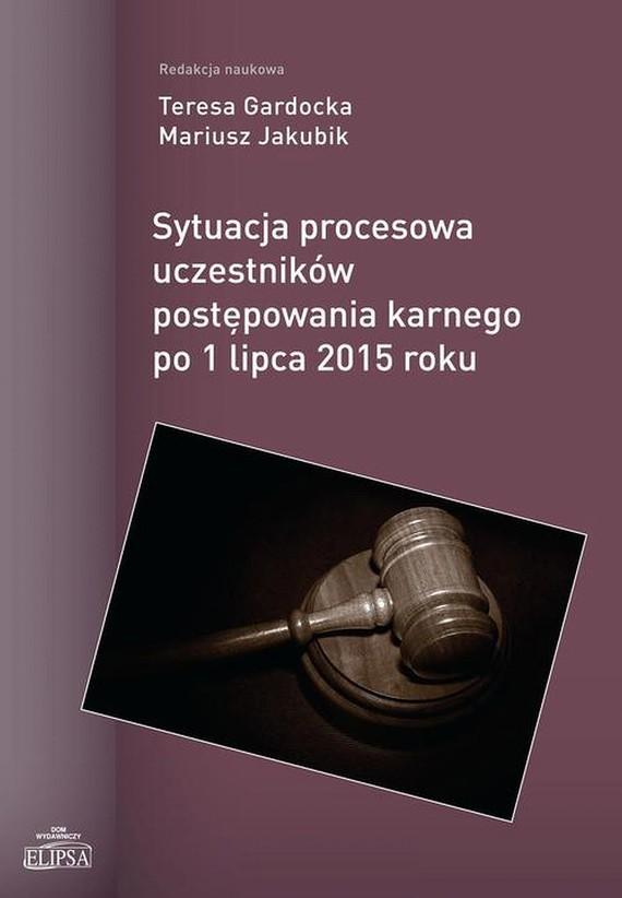 okładka Sytuacja procesowa uczestników postępowania karnego po 1 lipca 2015 roku, Ebook | Teresa  Gardocka, Mariusz  Jakubik