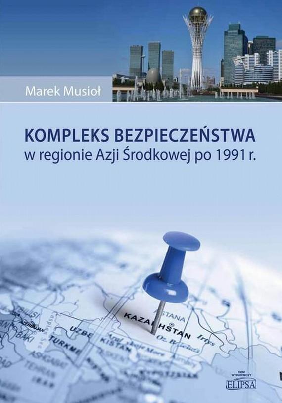 okładka Kompleks bezpieczeństwa w regionie Azji Środkowej po 1991 r., Ebook | Marek  Musioł