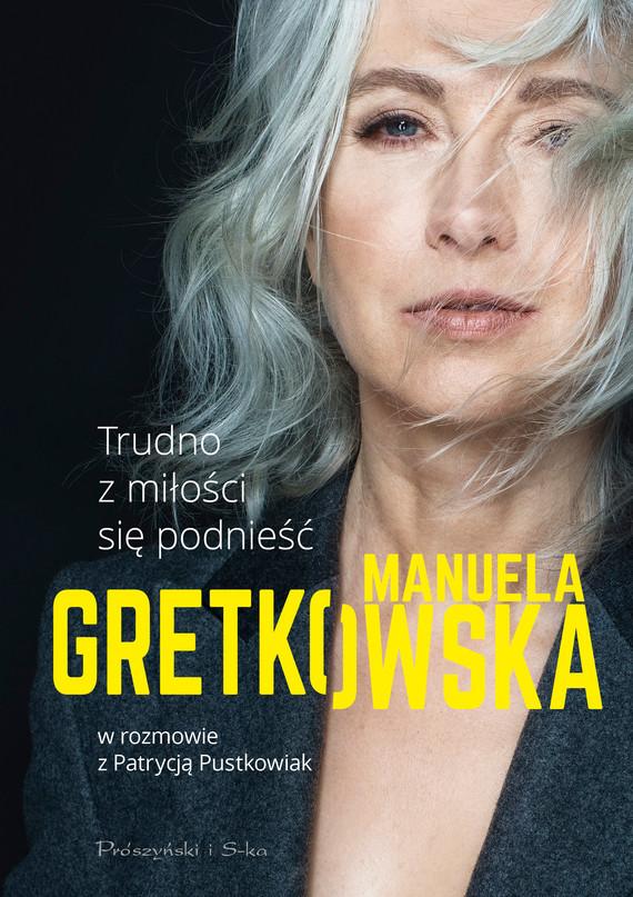 okładka Trudno z miłości się podnieść. Manuela Gretkowska w rozmowie z Patrycją Pustkowiak, Ebook | Manuela Gretkowska