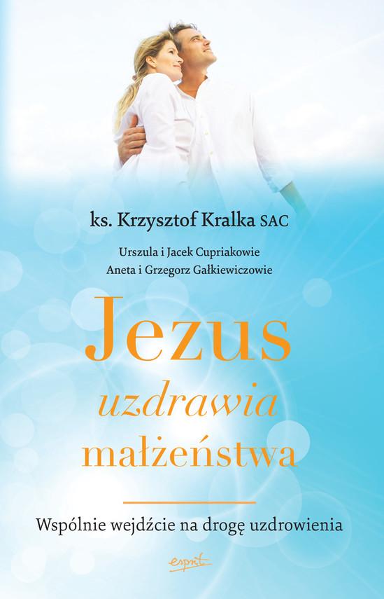 okładka Jezus uzdrawia małżeństwa. Wspólnie wejdźcie na drogę uzdrowieniaebook | epub, mobi | ks. Krzysztof Kralka
