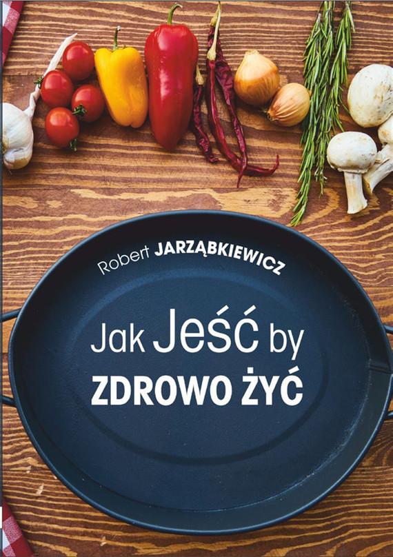 okładka Jak Jeść by Zdrowo Żyć. Wydanie II, Ebook | Robert  Jarząbkiewicz