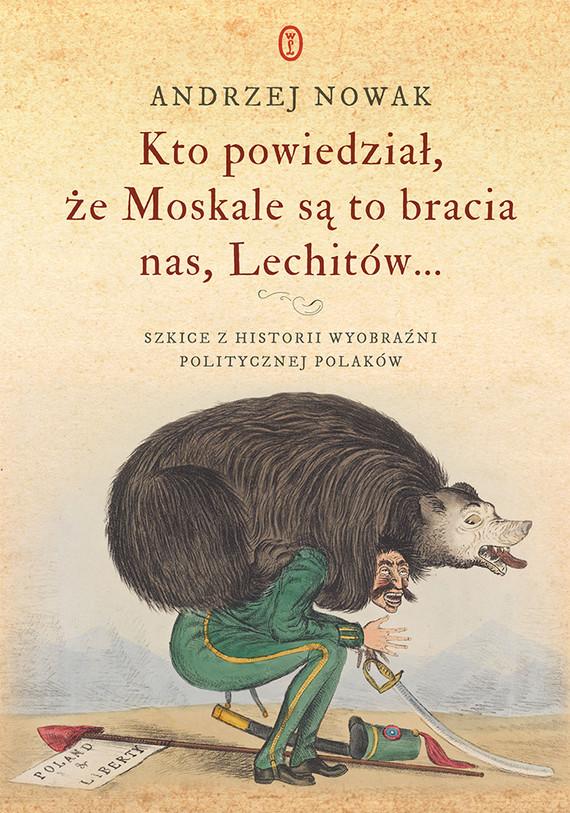okładka Kto powiedział, że Moskale są to bracia nas, Lechitów... Szkice z historii wyobraźni politycznej Polaków, Ebook | Andrzej Nowak