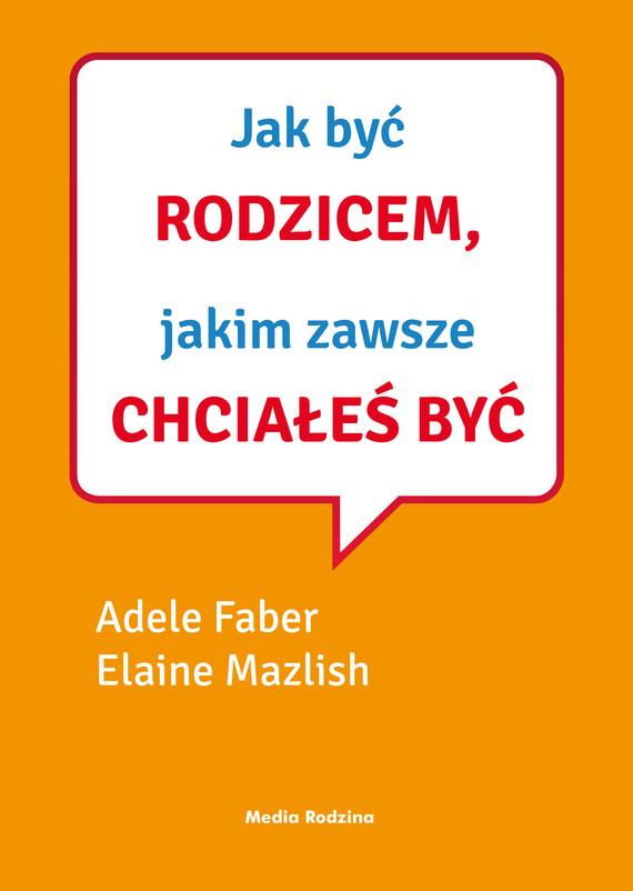 okładka Jak być rodzicem, jakim zawsze chciałeś być, Ebook | Adele Faber, Elaine Mazlish