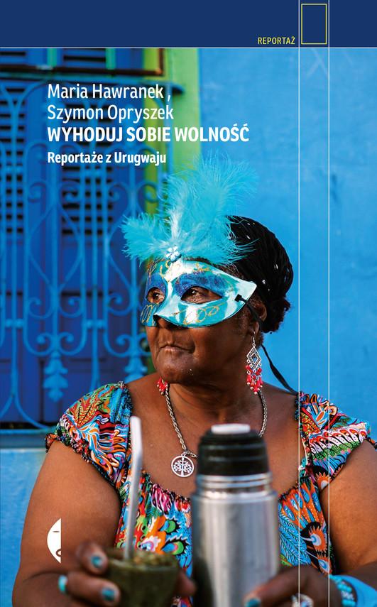 okładka Wyhoduj sobie wolność. Reportaże z Urugwaju, Ebook | Szymon Opryszek, Maria Hawranek
