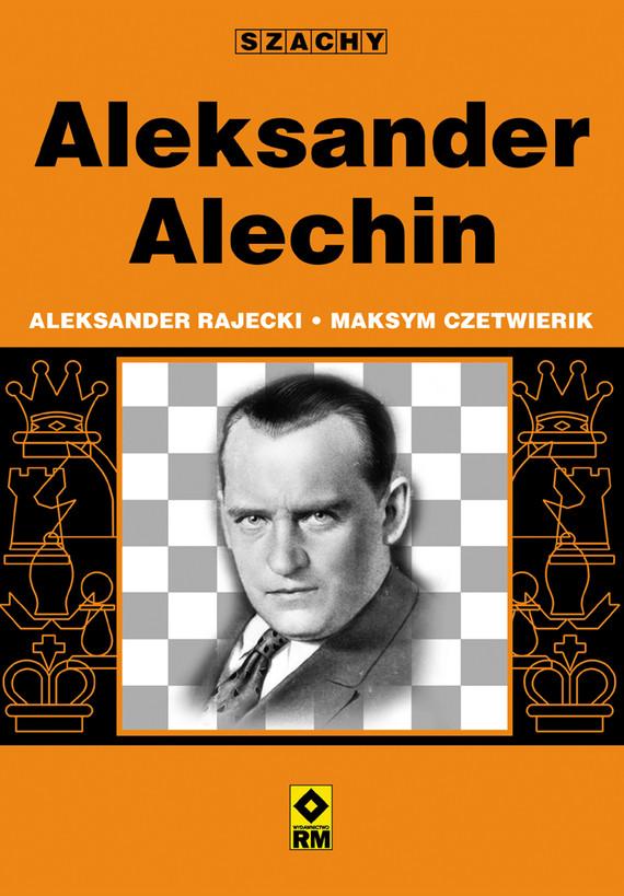 okładka Aleksander Alechinebook | epub, mobi | Aleksander Rajecki, Maksym Czetwierik