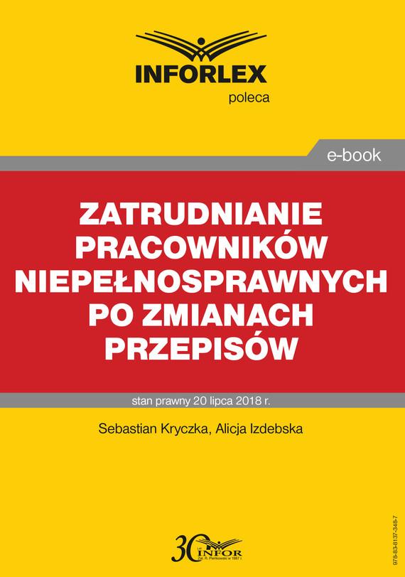 okładka Zatrudnianie pracowników niepełnosprawnych po zmianach przepisów, Ebook   Sebastian Kryczka, Alicja Izdebska