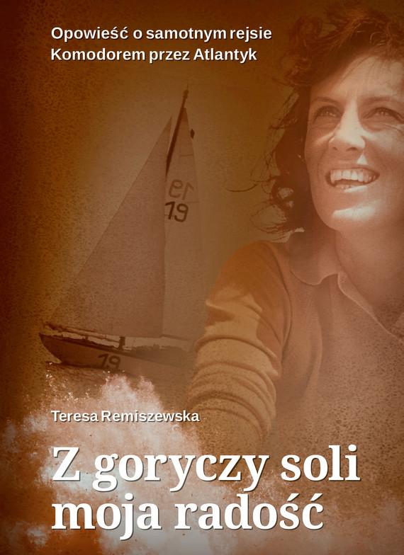 okładka Z goryczy soli moja radość. Opowieść o samotnym rejsie Komandorem przez Atlantyk, Ebook | Teresa Remiszewska