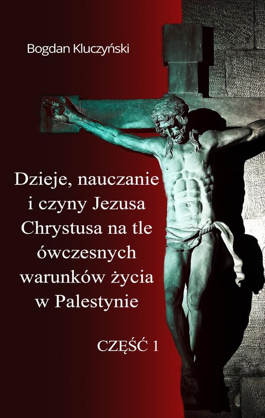 okładka Dzieje, nauczanie i czyny Jezusa Chrystusa na tle ówczesnych warunków życia w Palestynie. Część I, Ebook   Bogdan Kluczyński