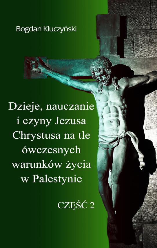 okładka Dzieje, nauczanie i czyny Jezusa Chrystusa na tle ówczesnych warunków życia w Palestynie. Część II, Ebook   Bogdan Kluczyński