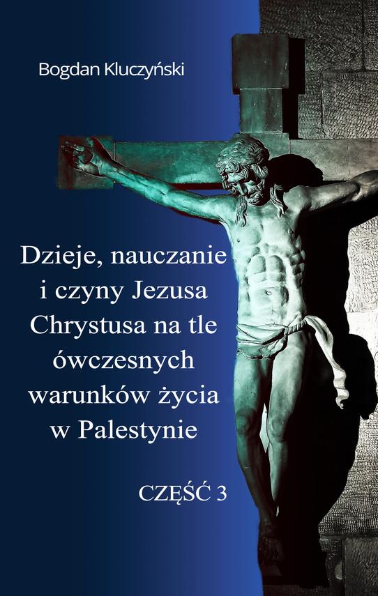okładka Dzieje, nauczanie i czyny Jezusa Chrystusa na tle ówczesnych warunków życia w Palestynie. Część III, Ebook   Bogdan Kluczyński