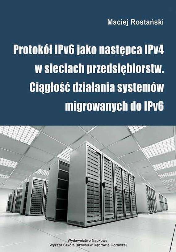okładka Protokół IPv6 jako następca IPv4 w sieciach przedsiębiorstw. Ciągłość działania systemów migrowanych do IPv6ebook | pdf | Maciej  Rostański