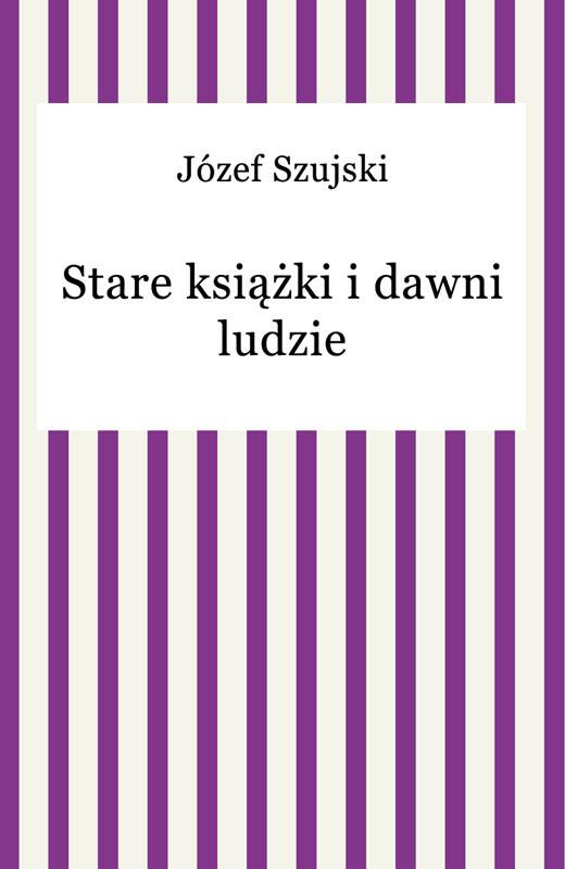 okładka Stare książki i dawni ludzie, Ebook | Józef Szujski