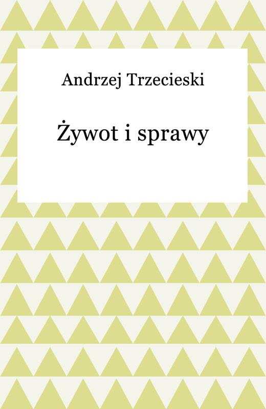 okładka Żywot i sprawy, Ebook | Andrzej Trzecieski