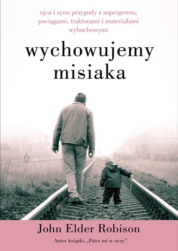 okładka Wychowujemy Misiaka. Ojca i syna przygody z Aspergerem, pociągami, traktorami i materiałami wybuchowymiebook | epub, mobi | John Elder Robison