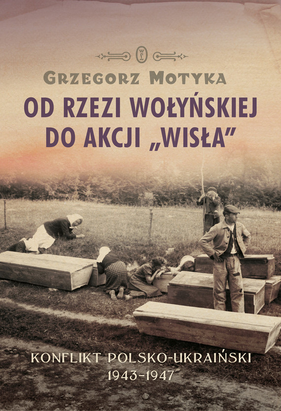 """okładka Od rzezi wołyńskiej do akcji """"Wisła"""". Konflikt polsko-ukraiński 1943-1947, Ebook   Grzegorz Motyka"""
