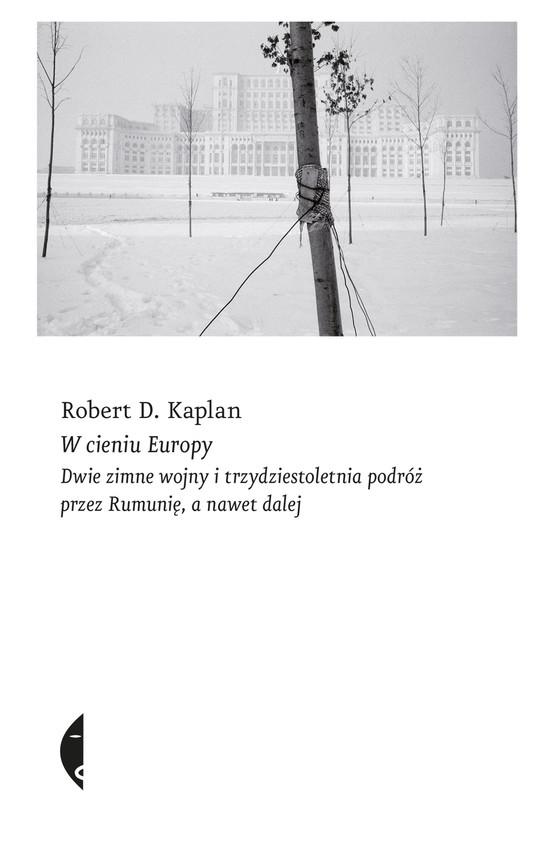 okładka W cieniu Europy. Dwie zimne wojny i trzydziestoletnia podróż przez Rumunię, a nawet dalej, Ebook   Robert D. Kaplan