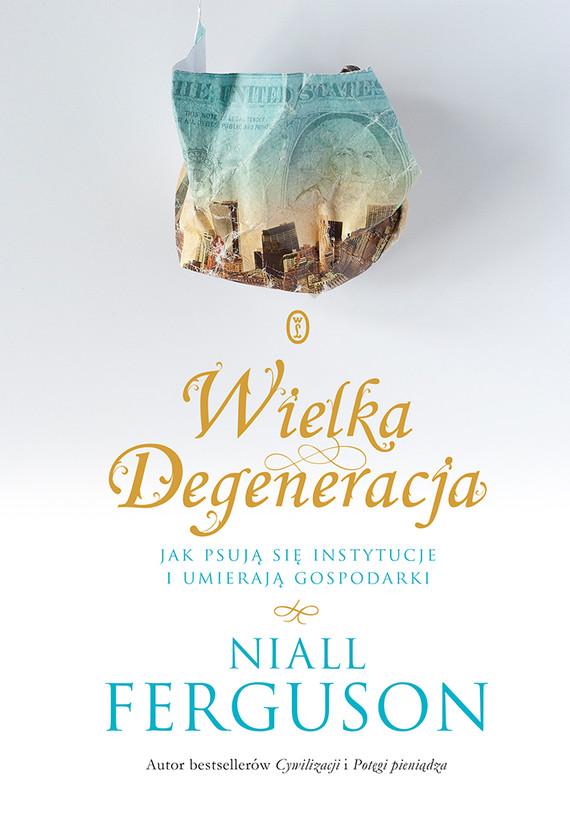 okładka Wielka Degeneracja. Jak psują się instytucje i umierają gospodarki, Ebook | Niall Ferguson