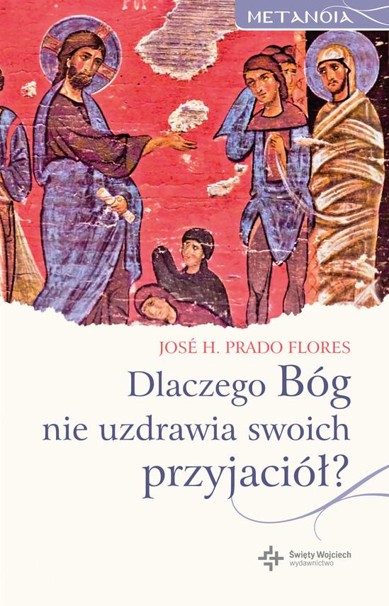 okładka Dlaczego Bóg nie uzdrawia swoich przyjaciół?, Ebook | Jose H. Prado Flores