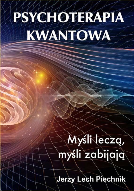 okładka Psychoterapia kwantowa. Myśli leczą, myśli zabijają., Ebook    Jerzy Lech Piechnik