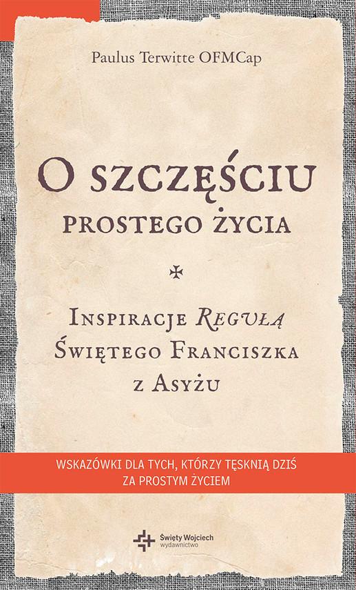 okładka O szczęściu prostego życia. Inspiracje regułą Świętego Franciszka z Asyżu, Ebook | Paulus Terwitte