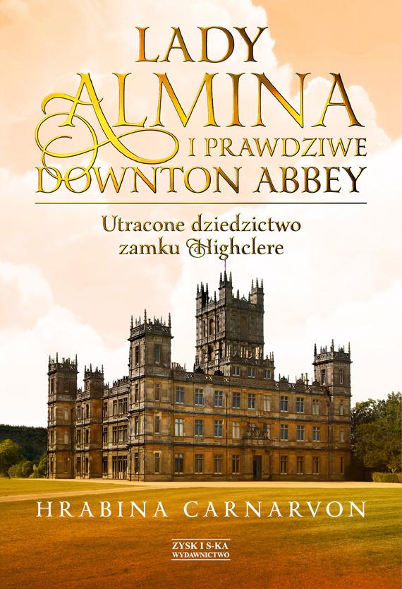 okładka Lady Almina i prawdziwe Downton Abbey. Utracone dziedzictwo zamku Highclere.ebook | epub, mobi | Hrabina Carnarvon