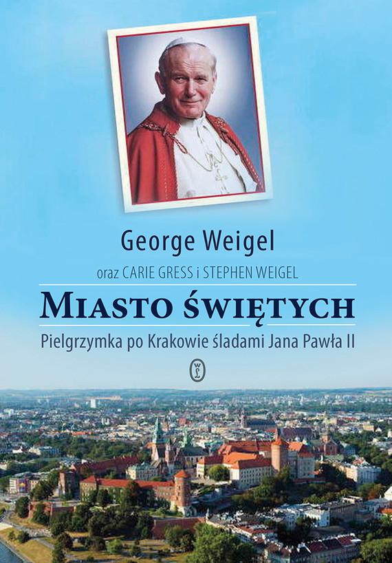 okładka Miasto świętych. Pielgrzymka po Krakowie śladami Jana Pawła II, Ebook | George Weigel