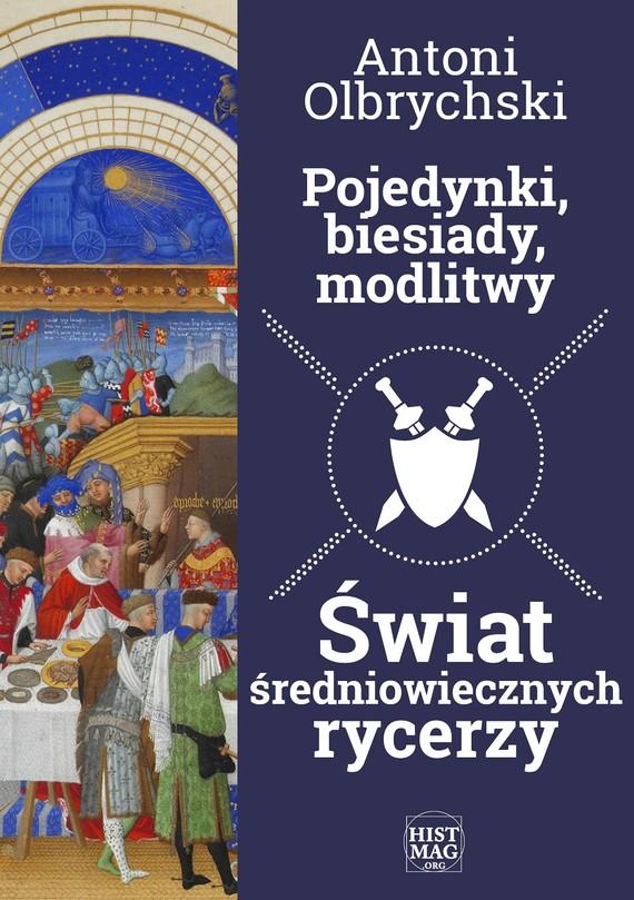 okładka Pojedynki, biesiady, modlitwy. Świat średniowiecznych rycerzy, Ebook | Antoni Olbrychski
