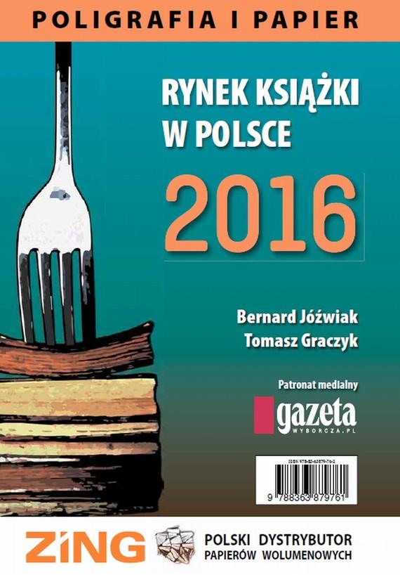 okładka Rynek książki w Polsce 2016. Poligrafia i Papier, Ebook | Tomasz Graczyk, Bernard Jóźwiak