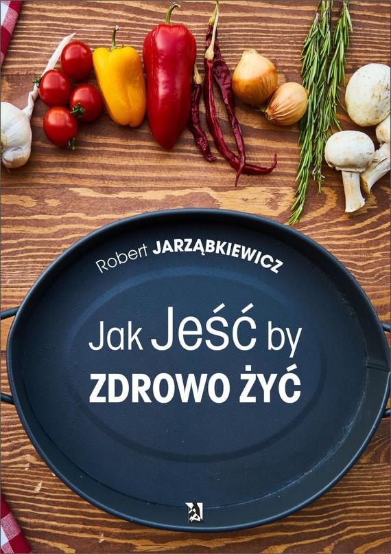 okładka Jak Jeść by Zdrowo Żyć, Ebook | Robert  Jarząbkiewicz