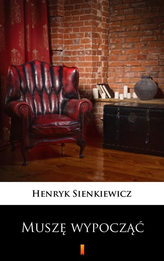 okładka Muszę wypocząć. Obrazek sceniczny, Ebook   Henryk Sienkiewicz