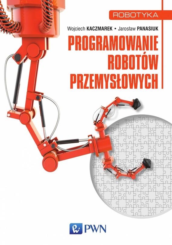 okładka Programowanie robotów przemysłowych, Ebook | Jarosław  Panasiuk, Wojciech  Kaczmarek