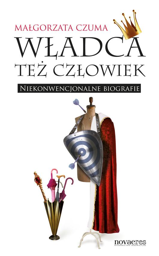 okładka Władca też człowiek. Niekonwencjonalne biografie, Ebook | Małgorzata Czuma