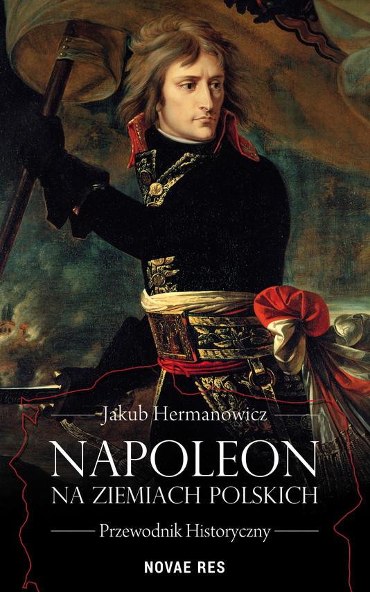 okładka Napoleon na ziemiach polskich. Przewodnik historyczny, Ebook   Jakub Hermanowicz