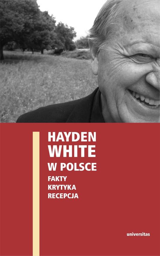 okładka Hayden White w Polsce: fakty, krytyka, recepcjaebook | epub, mobi | Ewa  Domańska, Edward  Skibiński, Paweł  Stróżyk