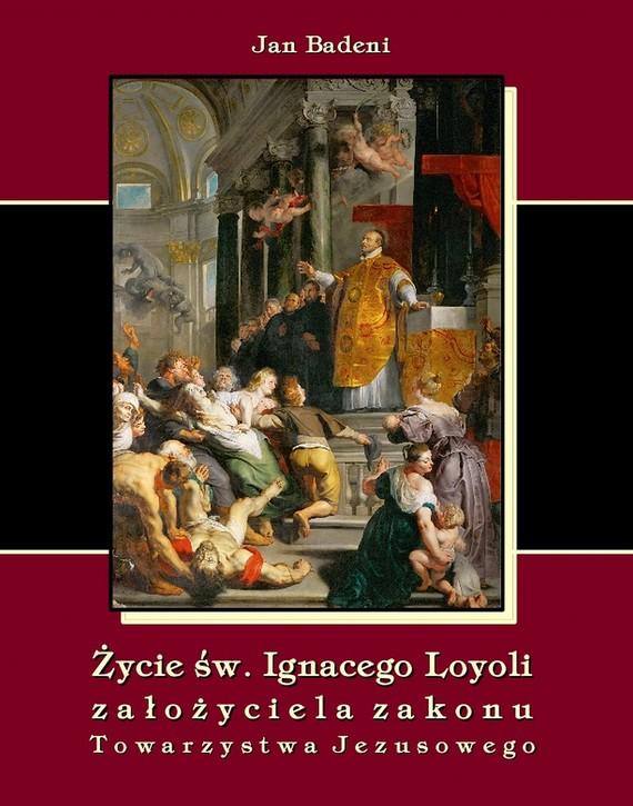 okładka Życie św. Ignacego Loyoli założyciela zakonu Towarzystwa Jezusowego, Ebook | Jan  Badeni