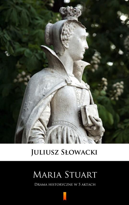 okładka Maria Stuart. Drama historyczne w 5 aktach, Ebook   Juliusz Słowacki