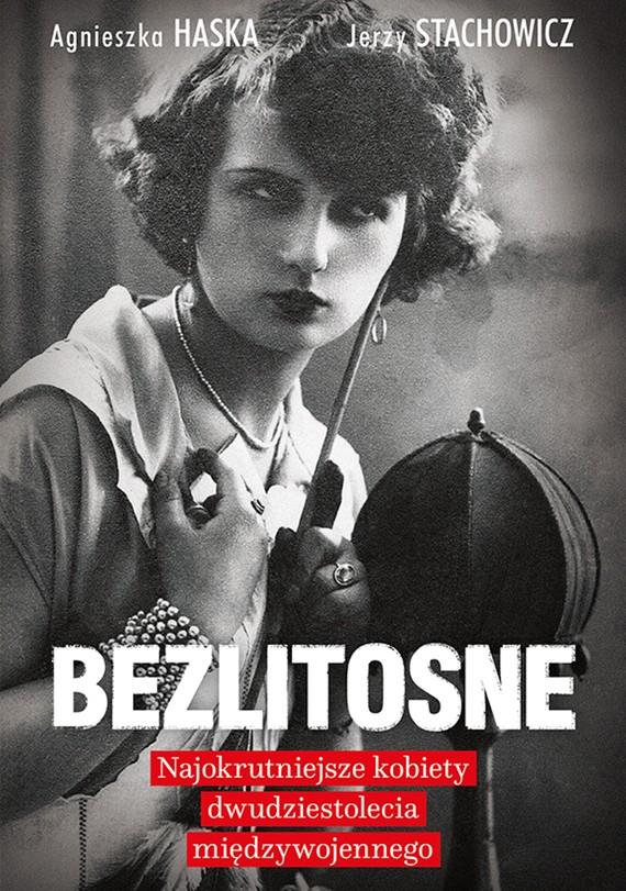 okładka Bezlitosne. Najokrutniejsze kobiety dwudziestolecia międzywojennego, Ebook | Agnieszka Haska, Jerzy Stachowicz