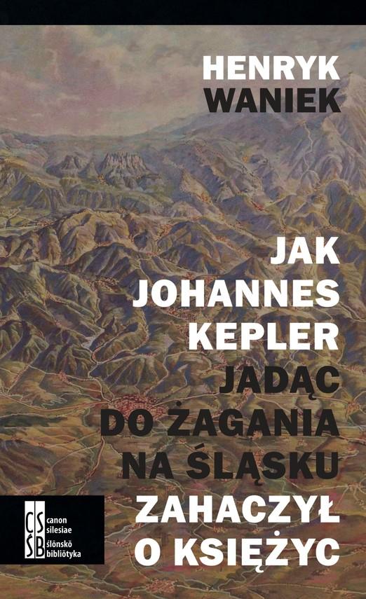 okładka Jak Johannes Kepler, jadąc do Żagania na Śląsku, zahaczył o księżyc, Ebook | Henryk Waniek