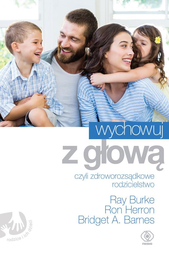 okładka Wychowuj z głową, czyli zdroworozsądkowe rodzicielstwo, Ebook | Ray Burke, Ron Herron, Bridget A. Barnes