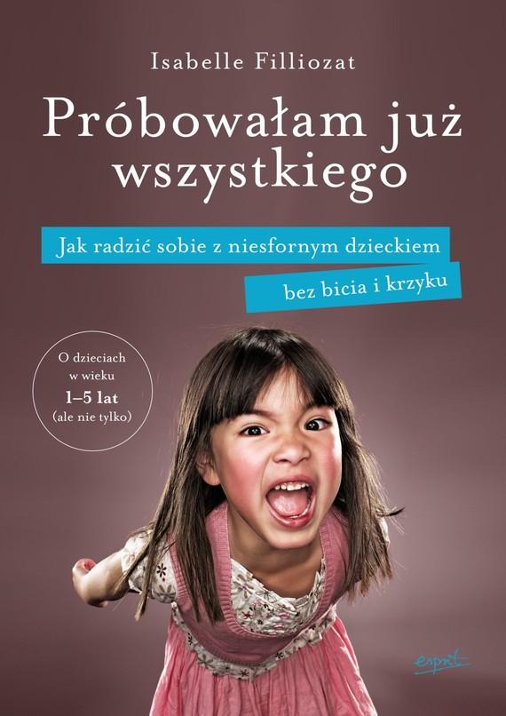 okładka Próbowałam już wszystkiego. Jak radzić sobie z niesfornym dzieckiem bez bicia i krzyku, Ebook | Isabelle Filliozat