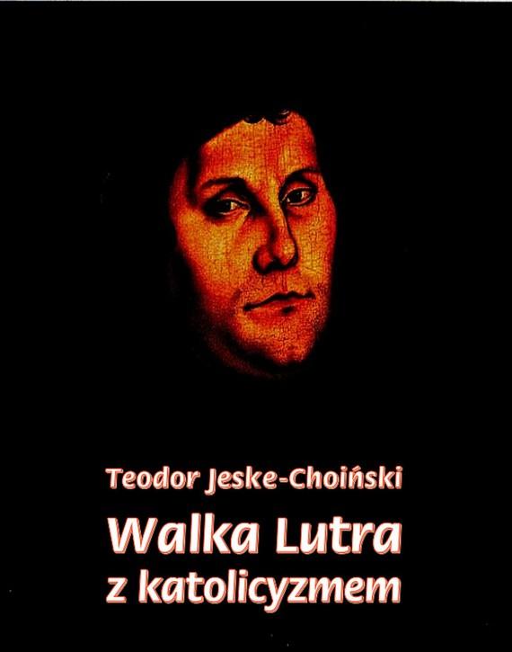 okładka Walka Lutra z katolicyzmem, Ebook | Teodor  Jeske-Choiński