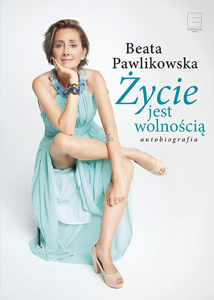 okładka Życie jest wolnością. Autobiografia, Ebook | Beata Pawlikowska