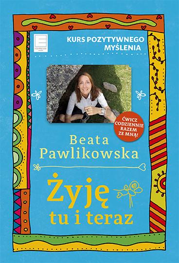 okładka Żyję tu i teraz, Ebook | Beata Pawlikowska