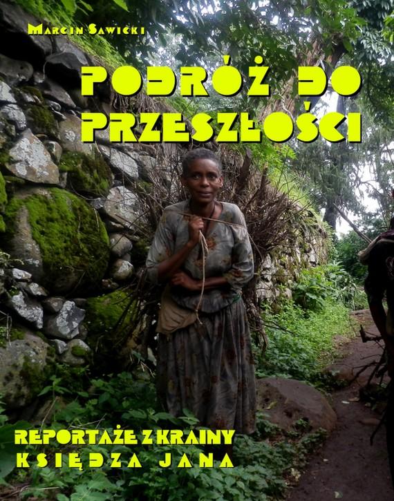 okładka Podróż do przeszłości. Reportaże z Krainy Księdza Jana, Ebook | Marcin  Sawicki