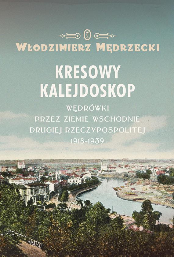 okładka Kresowy kalejdoskop. Wędrówki przez Ziemie Wschodnie Drugiej Rzeczypospolitej 1918-1939, Ebook | Włodzimierz Mędrzecki
